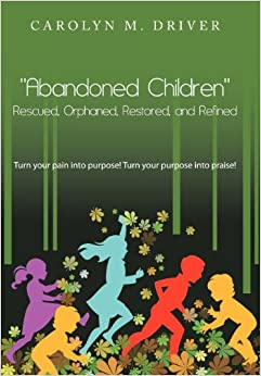 Abandoned Children Rescued, Orphaned, Restored, and Refined.: Turn Your Pain Into Purpose! Turn Your Purpose Into Praise!
