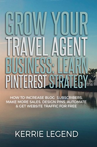 Grow Your Travel Agent Business: Learn Pinterest Strategy: How to Increase Blog Subscribers, Make More Sales, Design Pins, Automate & Get Website Traffic for (Agency Pin)