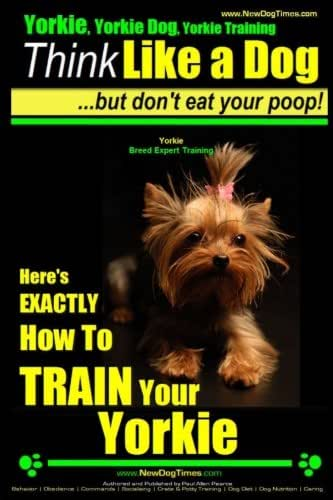Yorkie, Yorkie Dog, Yorkie Training | Think Like a Dog, But Don't Eat Your Poop! | Yorkie Breed Expert Training |: Here's EXACTLY How To TRAIN Your YORKIE