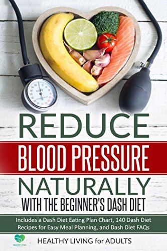 Reduce Blood Pressure Naturally with The Beginner's Dash Diet: Includes a Dash Diet Eating Plan Chart, 140 Dash Diet Recipes for Easy Meal Planning, ... Love and Your Health, Get Fit for Your Mind) - Five Leaves
