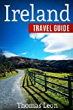 Ireland Travel Guide: The Real Travel Guide From a Traveler. All You Need To Know About Ireland.