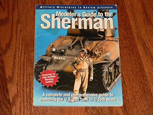 Modelers Guide to the Sherman: A Complete and Comprehensive Guide to Modeling the U.S. Gun Tank in 1/35 -