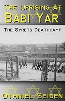 The Uprising at Babi Yar - The Syrets Deathcamp (The Jewish History Novel Series Book 5) by [Seiden, Othniel J.]