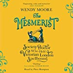 The Mesmerist: The Society Doctor Who Held Victorian London Spellbound | Wendy Moore