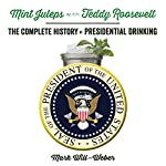 Mint Juleps with Teddy Roosevelt: The Complete History of Presidential Drinking | Mark Will-Weber