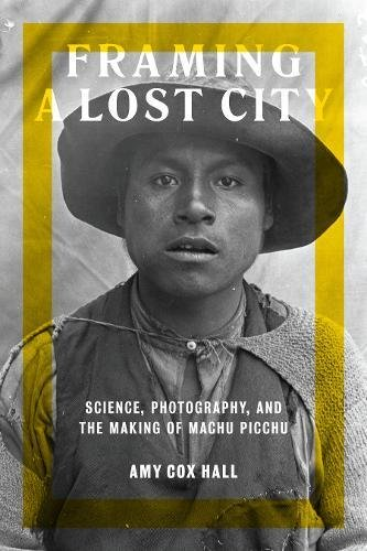 Framing a Lost City: Science, Photography, and the Making of Machu Picchu (Joe R. and Teresa Long Series in Latin American and Latino Art and Culture)