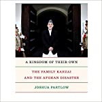 A Kingdom of Their Own: The Family Karzai and the Afghan Disaster | Joshua Partlow