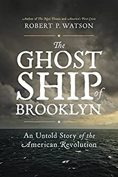 The Ghost Ship of Brooklyn: An Untold Story of the American Revolution by [Watson, Robert P.]