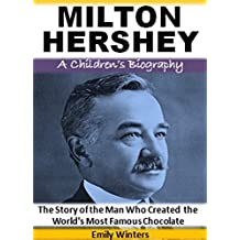 Milton Hershey - A Children's Biography: The Story of the Man Who Created the World's Most Famous Chocolate