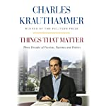 Things That Matter: Three Decades of Passions, Pastimes and Politics | Charles Krauthammer