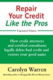 Repair Your Credit Like the Pros: How credit attorneys and certified consultants legally delete bad credit and restore your good name