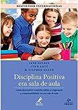 Disciplina positiva em sala de aula: Como desenvolver o respeito mútuo, a cooperação e a responsabilidade em sua sala de aula