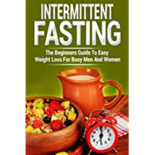 Intermittent Fasting: The Beginners Guide To Easy Weight Loss For Busy Men And Women (Bonus: Vegan-Friendly Meals Included) (Guide, Meal plan, Beginner's guide, Athletes)