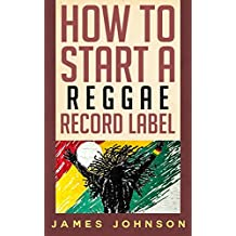 How to Start a Reggae Record Label: Never Revealed Secrets of Starting a  Reggae  Label ( Reggae  Label Business Guide): How to Start a ReggaeRecord Label: ... (How to Start a Reggea Record Label Book 1)