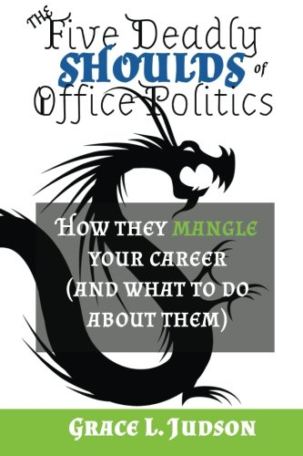 The Five Deadly Shoulds of Office Politics: How they mangle your career (and what to do about them)