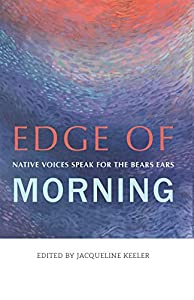 Edge of Morning: Native Voices Speak for the Bears Ears by Torrey House Press