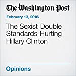The Sexist Double Standards Hurting Hillary Clinton |  The Washington Post,Dana Milbank