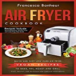 Air Fryer Cookbook: Quick and Easy Low Carb Air Fryer Vegan Recipes to Bake, Fry, Roast, and Grill, Book 5 | Francesca Bonheur