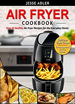 Air Fryer Cookbook: Easy & Healthy Air Fryer Recipes For The Everyday Home – Delicious Triple-Tested, Family-Approved Air Fryer Recipes (Healthy Cookbook Book 1) by [Adler, Jesse]