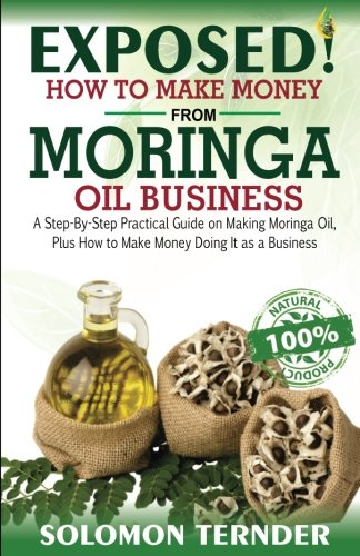 Exposed! How To Make Money From Moringa Oil Business:: A step-by-step practical guide on making Moringa oil, Plus how to make money doing it as a business.