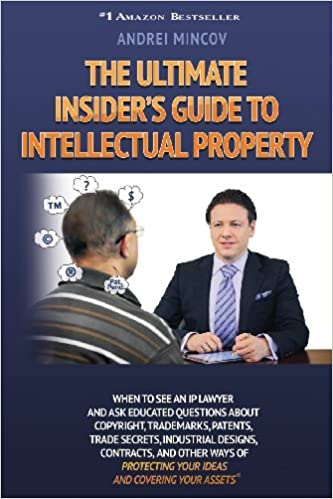 The Ultimate Insider's Guide to Intellectual Property: When to See an IP Lawyer and Ask Educated Questions about Copyright, Trademarks, Patents, Trade by Andrei Mincov (2014-03-28)