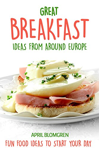 Great Breakfast Ideas from Around Europe: Fun Food Ideas to Start Your Day by April Blomgren