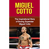 Miguel Cotto: The Inspirational Story of Boxing Superstar Miguel Cotto (Miguel Cotto Unauthorized Biography, Puerto Rico, Boxing Books)