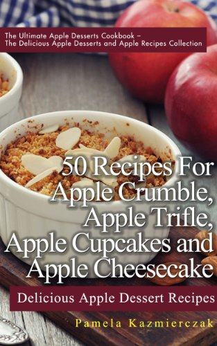 50 Recipes For Apple Crumble, Apple Trifle, Apple Cupcakes and Apple Cheesecake – Delicious Apple Dessert Recipes (The Ultimate Apple Desserts Cookbook ... Desserts and Apple Recipes Collection 6) by [Kazmierczak, Pamela]