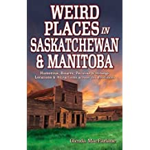 Weird Places in Saskatchewan and Manitoba: Humorous,Bizarre,Peculiar & Strange Locations & Attractions across the Provinces