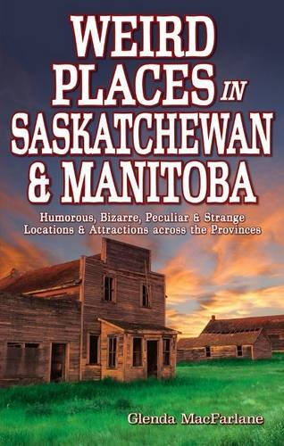 Weird Places in Saskatchewan and Manitoba: Humorous,Bizarre,Peculiar & Strange Locations & Attractions across the - Weird And Bizarre Holidays