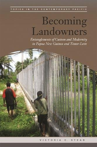 Becoming Landowners: Entanglements of Custom and Modernity in Papua New Guinea and Timor-Leste (Topics in the Contemporary - San Australian Store Jose