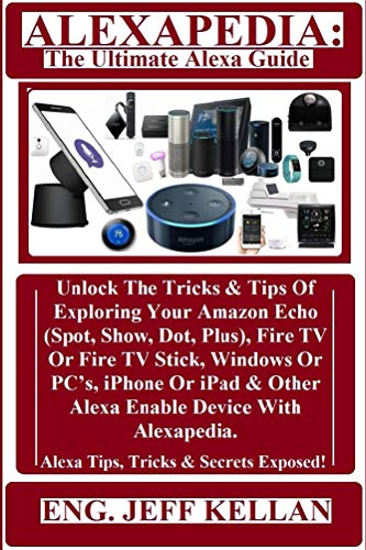 ALEXAPEDIA: The Ultimate Alexa Guide: Unlock The Tricks & Tips Of Exploring Your Amazon Echo (Spot, Show, Dot, Plus), Fire TV Or Fire TV Stick, Windows Or PC's, iPhone Or (Switch Security Appliance)