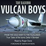 Vulcan Boys: From the Cold War to the Falklands: True Tales of the Iconic Delta V Bomber | Tony Blackman