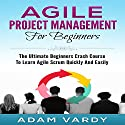 Agile Project Management for Beginners: The Ultimate Beginners' Crash Course to Learn Agile Scrum Quickly and Easily Audiobook by Adam Vardy Narrated by Jason Lovett