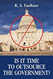 Is It Time to Outsource the Government?, K. Faulkner, 0595348858