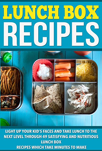Lunch Box Recipes: Light Up Your Kids' Faces And Take Lunch To The Next Level With 49 Satisfying And Nutritious Lunch Box Recipes That Take Minutes to Make