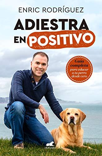 Adiestra en positivo: Guía completa para educar a tu perro desde cero por Enric Rodríguez