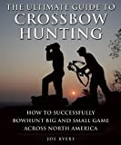 Hunting Crossbow - The Ultimate Guide to Crossbow Hunting: How to Successfully Bowhunt Big and Small Game across North America