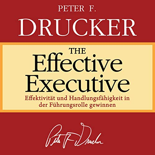 The Effective Executive (German Edition): Effektivitt und Handlungsfhigkeit in der Fhrungsrolle gewinnen [Gain Effectiveness and Ability to Act in the Leadership Role]