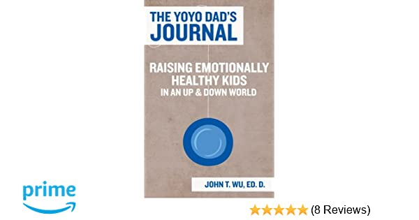 The Yoyo Dads Journal: Raising Emotionally Healthy Kids in an Up and Down World: John T. Wu Ed.D.: 9781478305774: Amazon.com: Books
