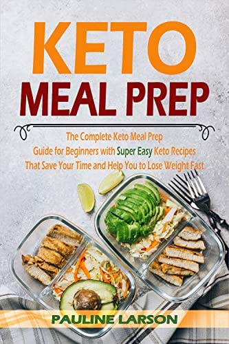 Keto Meal Prep: The Complete Keto Meal Prep Guide for Beginners with Super Easy Keto Recipes That Save Your Time and Help You Lose Weight Fast