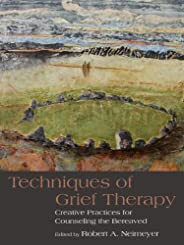 Techniques of Grief Therapy: Creative Practices for Counseling the Bereaved (Series in Death, Dying, and Berea