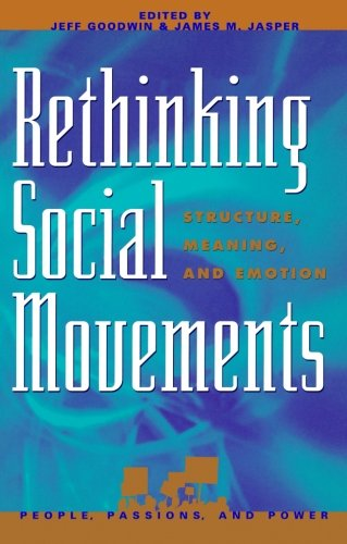 Rethinking Social Movements: Structure, Meaning, and Emotion (People, Passions, and Power: Social Movements, Interest Organizations, and the P)