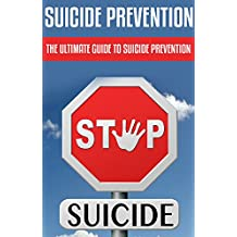 Suicide Prevention: The Ultimate Guide to Suicide Prevention: (suicidal tendencies, suicidal thoughts, suicidal ideation, suicide prevention, suicide prevention ... psychology and counseling, mental illness)