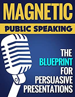 Magnetic Public Speaking: The Blueprint for Delivering Powerfully Persuasive Presentations!