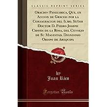 Oracion Panegirica, Que, en Accion de Gracias por la Consagracion del Ilmo. Señor Doctor D. Pedro Joseph Chaves de la Rosa, del Consejo de Su ... Arequipa (Classic Reprint) (Spanish Edition)