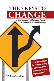 The 7 Keys to Change: A New Approach to Managing Change to Live Better and Work Smarter by [Matthies, William]