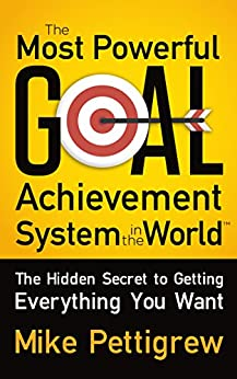 The Most Powerful Goal Achievement System in the World TM: The Hidden Secret to Getting Everything You Want by [Pettigrew, Mike]
