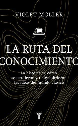 La ruta del conocimiento: La historia de cómo se perdieron y redescubrieron las ideas del mundo clásico por Violet Moller