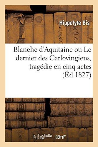 Blanche d'Aquitaine ou Le dernier des Carlovingiens, tragédie en cinq actes (Arts) por BIS-H